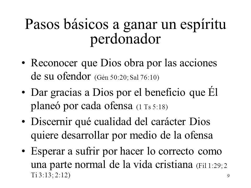 9 Pasos básicos a ganar un espíritu perdonador Reconocer que Dios obra por las acciones de su ofendor (Gén 50:20; Sal 76:10) Dar gracias a Dios por el
