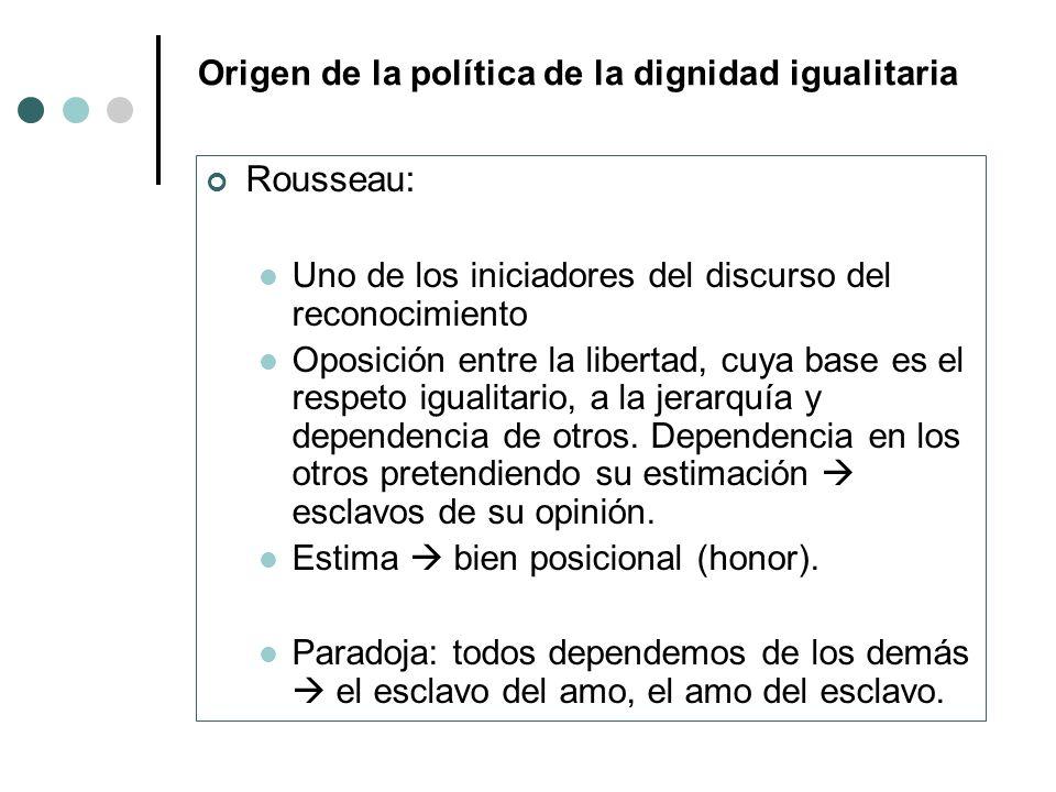 Origen de la política de la dignidad igualitaria Rousseau: Uno de los iniciadores del discurso del reconocimiento Oposición entre la libertad, cuya ba