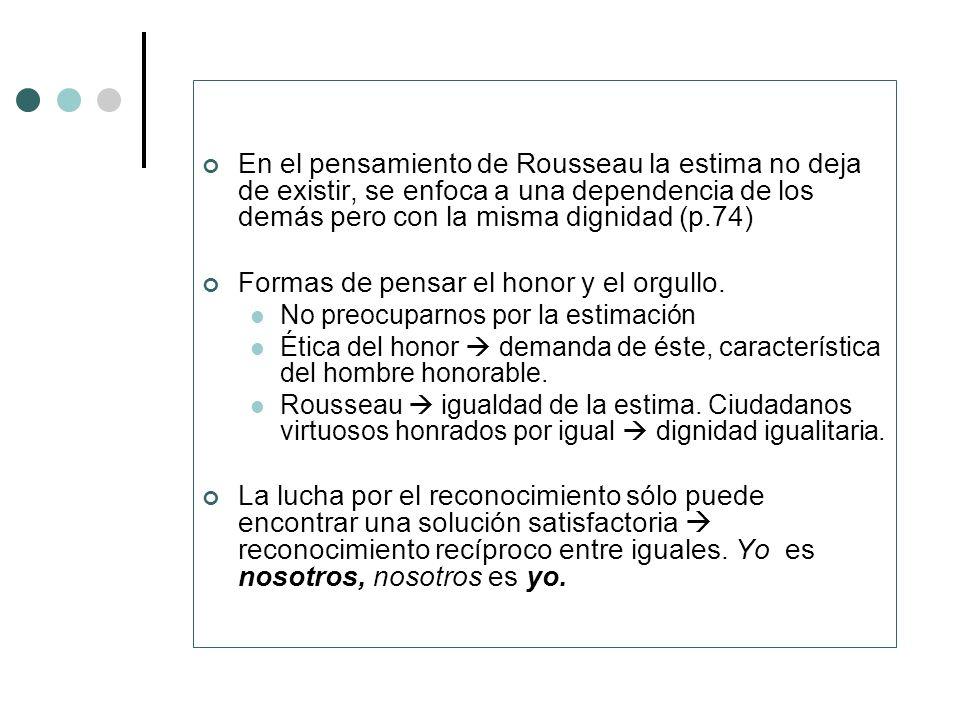 En el pensamiento de Rousseau la estima no deja de existir, se enfoca a una dependencia de los demás pero con la misma dignidad (p.74) Formas de pensa