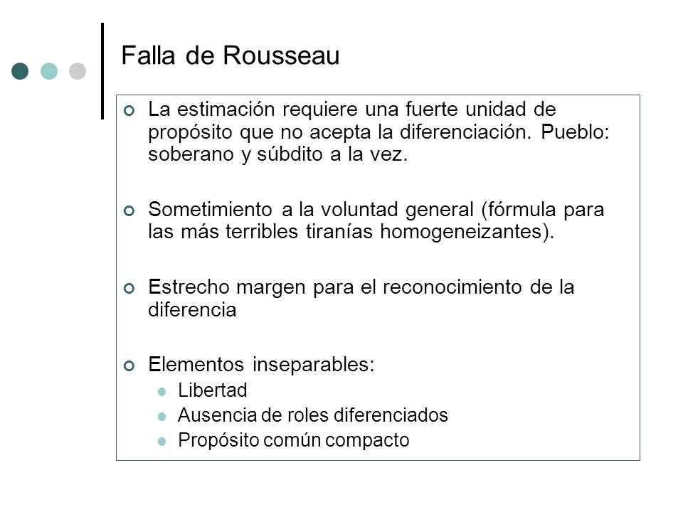 Falla de Rousseau La estimación requiere una fuerte unidad de propósito que no acepta la diferenciación. Pueblo: soberano y súbdito a la vez. Sometimi