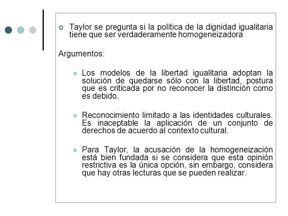 Taylor se pregunta si la política de la dignidad igualitaria tiene que ser verdaderamente homogeneizadora Argumentos: Los modelos de la libertad igual