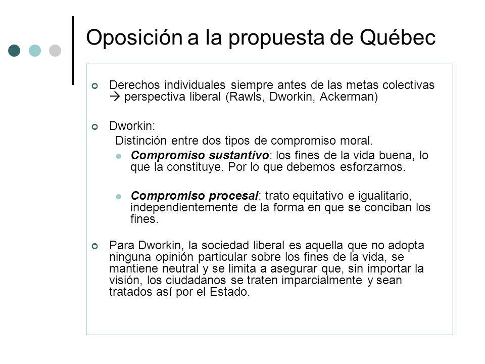 Oposición a la propuesta de Québec Derechos individuales siempre antes de las metas colectivas perspectiva liberal (Rawls, Dworkin, Ackerman) Dworkin: