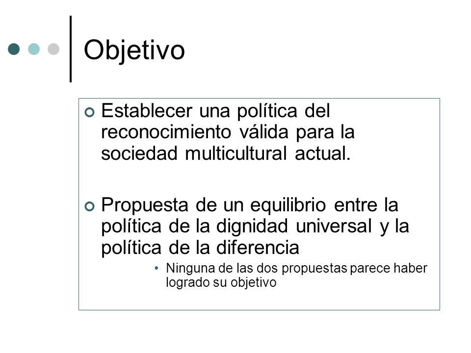 Objetivo Establecer una política del reconocimiento válida para la sociedad multicultural actual. Propuesta de un equilibrio entre la política de la d