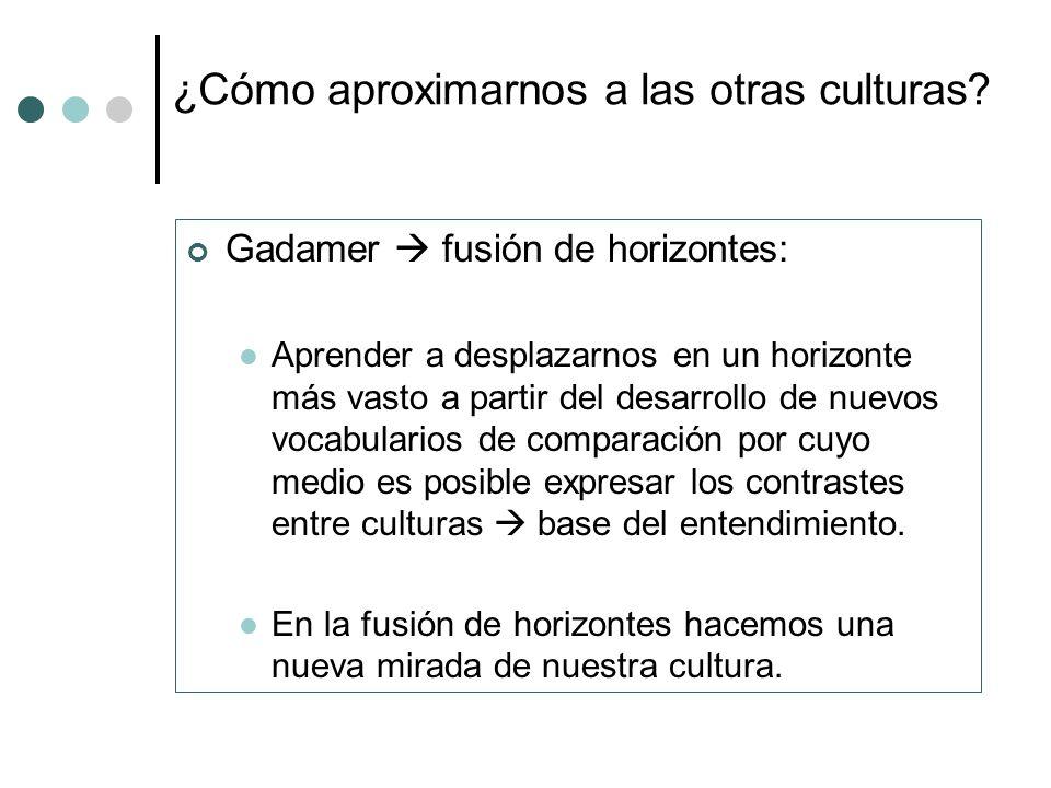 ¿Cómo aproximarnos a las otras culturas? Gadamer fusión de horizontes: Aprender a desplazarnos en un horizonte más vasto a partir del desarrollo de nu