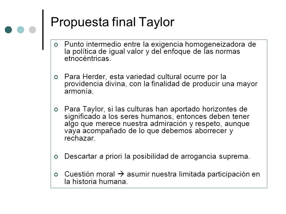 Propuesta final Taylor Punto intermedio entre la exigencia homogeneizadora de la política de igual valor y del enfoque de las normas etnocéntricas. Pa
