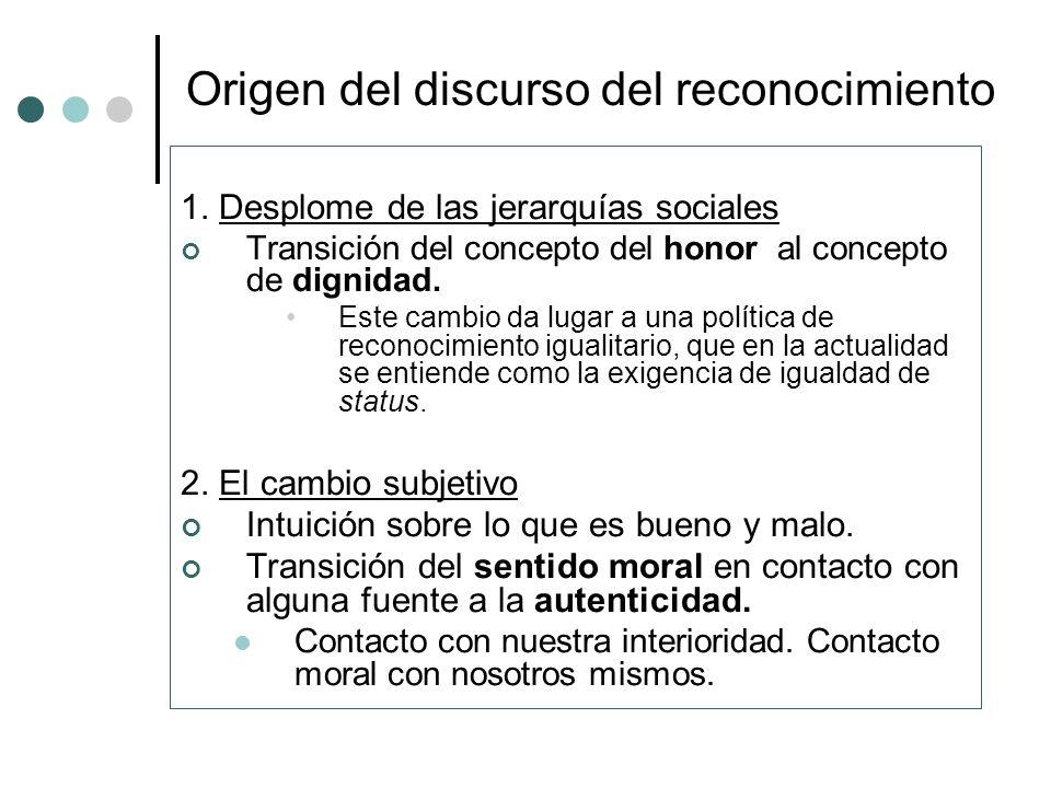 Origen del discurso del reconocimiento 1. Desplome de las jerarquías sociales Transición del concepto del honor al concepto de dignidad. Este cambio d
