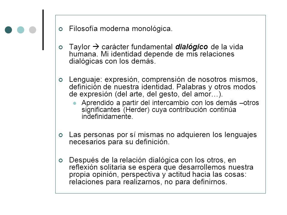 Filosofía moderna monológica. Taylor carácter fundamental dialógico de la vida humana. Mi identidad depende de mis relaciones dialógicas con los demás
