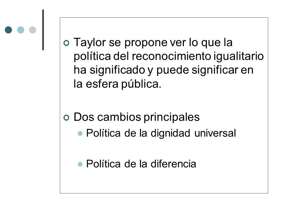 Taylor se propone ver lo que la política del reconocimiento igualitario ha significado y puede significar en la esfera pública. Dos cambios principale