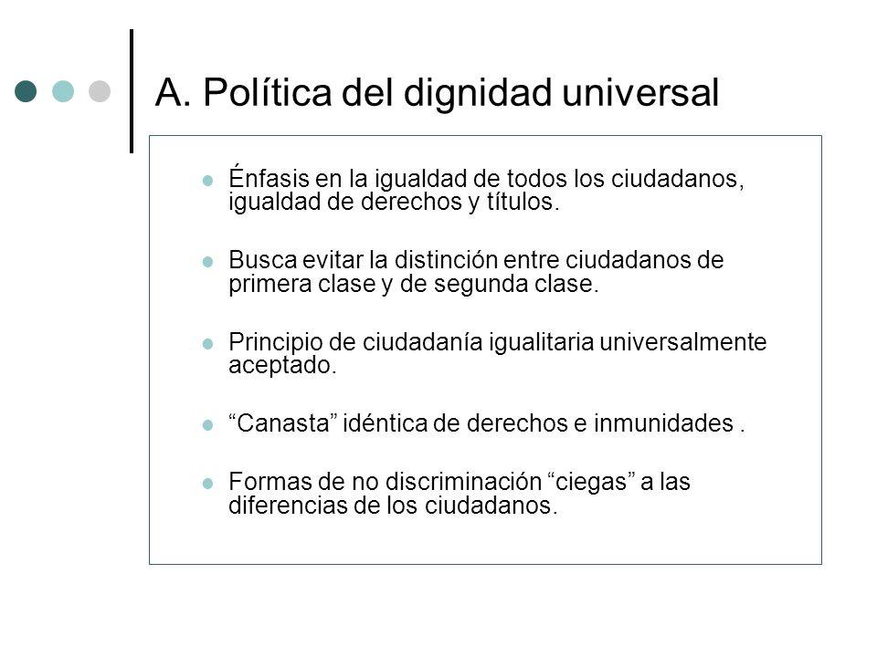 A. Política del dignidad universal Énfasis en la igualdad de todos los ciudadanos, igualdad de derechos y títulos. Busca evitar la distinción entre ci