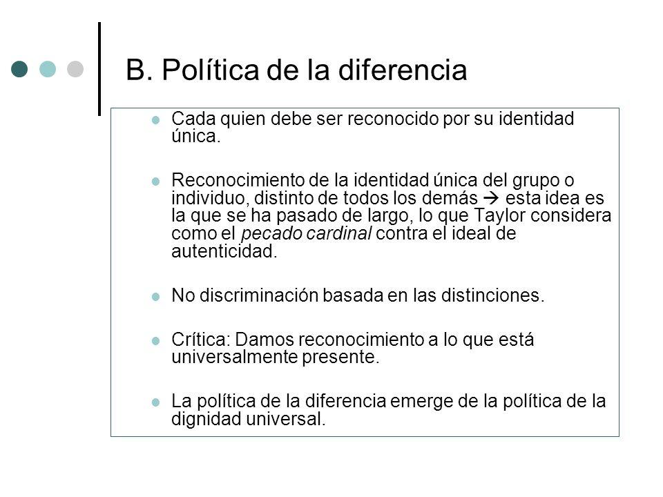 B. Política de la diferencia Cada quien debe ser reconocido por su identidad única. Reconocimiento de la identidad única del grupo o individuo, distin