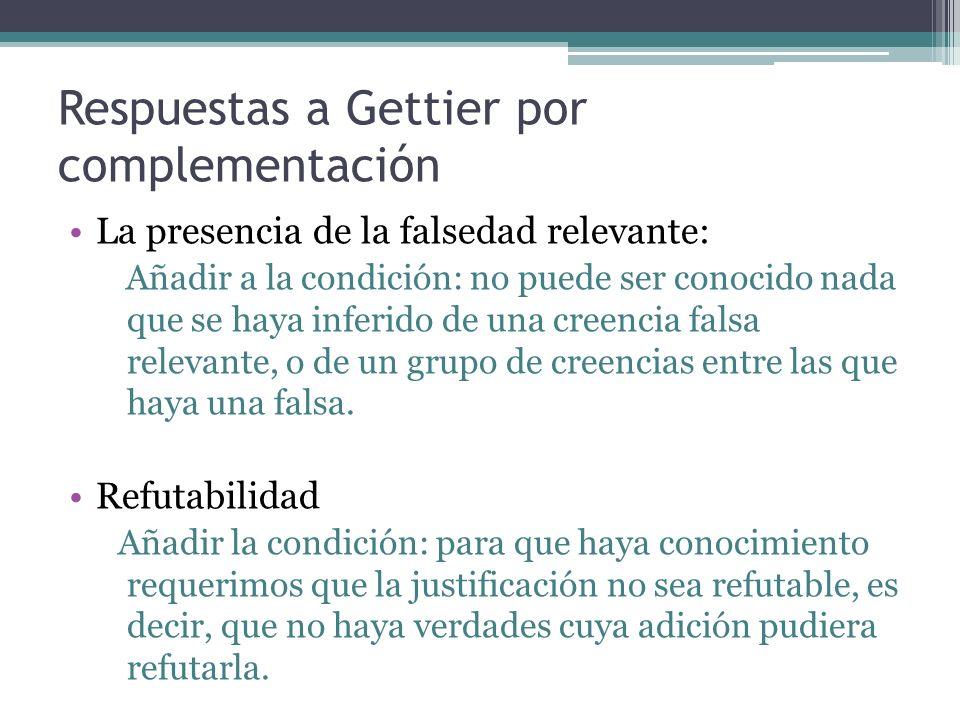 Respuestas a Gettier por complementación La presencia de la falsedad relevante: Añadir a la condición: no puede ser conocido nada que se haya inferido