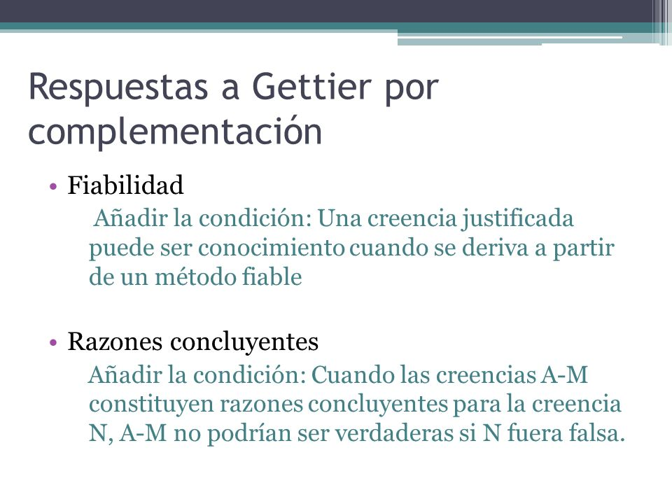 Respuestas a Gettier por complementación Fiabilidad Añadir la condición: Una creencia justificada puede ser conocimiento cuando se deriva a partir de