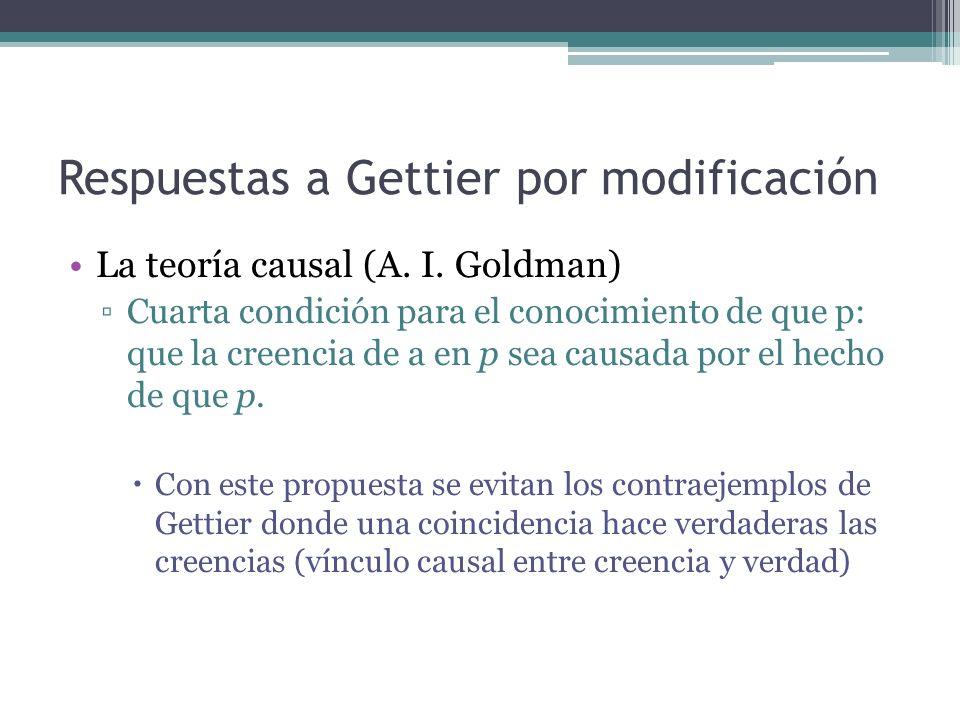 Respuestas a Gettier por modificación La teoría causal (A. I. Goldman) Cuarta condición para el conocimiento de que p: que la creencia de a en p sea c