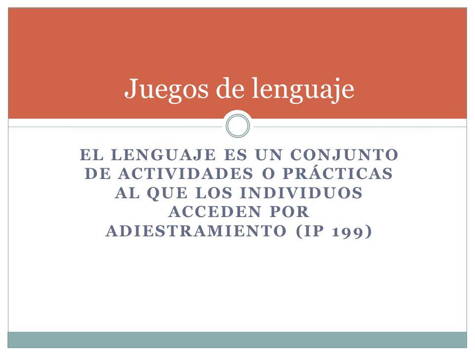 EL LENGUAJE ES UN CONJUNTO DE ACTIVIDADES O PRÁCTICAS AL QUE LOS INDIVIDUOS ACCEDEN POR ADIESTRAMIENTO (IP 199) Juegos de lenguaje