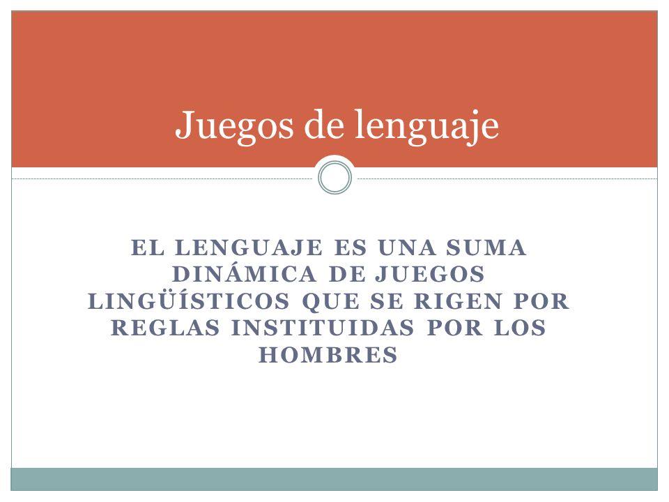 EL LENGUAJE ES UNA SUMA DINÁMICA DE JUEGOS LINGÜÍSTICOS QUE SE RIGEN POR REGLAS INSTITUIDAS POR LOS HOMBRES Juegos de lenguaje