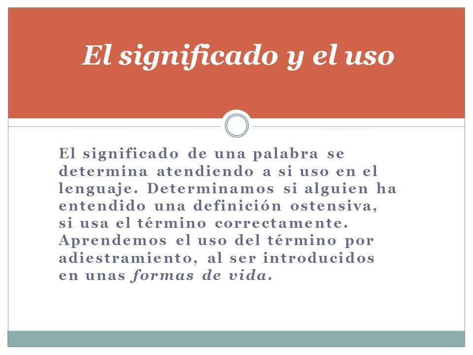 El significado de una palabra se determina atendiendo a si uso en el lenguaje. Determinamos si alguien ha entendido una definición ostensiva, si usa e
