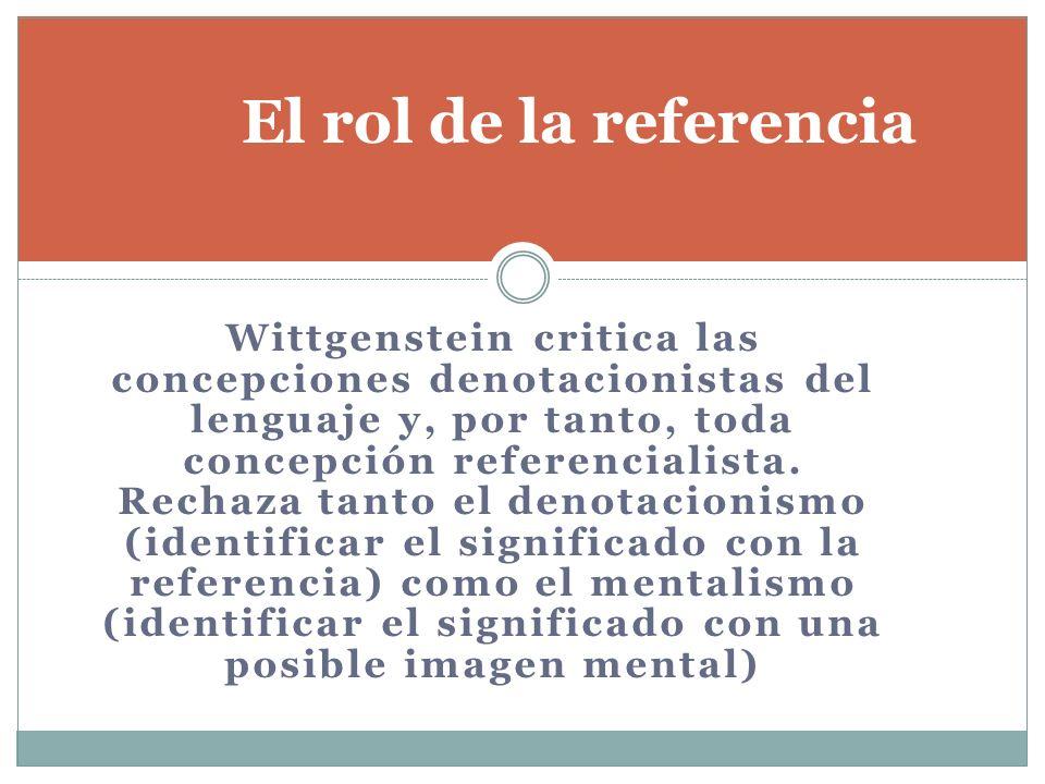 Wittgenstein critica las concepciones denotacionistas del lenguaje y, por tanto, toda concepción referencialista. Rechaza tanto el denotacionismo (ide