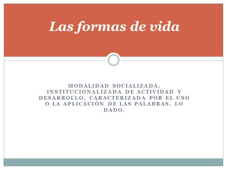 MODALIDAD SOCIALIZADA, INSTITUCIONALIZADA DE ACTIVIDAD Y DESARROLLO, CARACTERIZADA POR EL USO O LA APLICACIÓN DE LAS PALABRAS. LO DADO. Las formas de