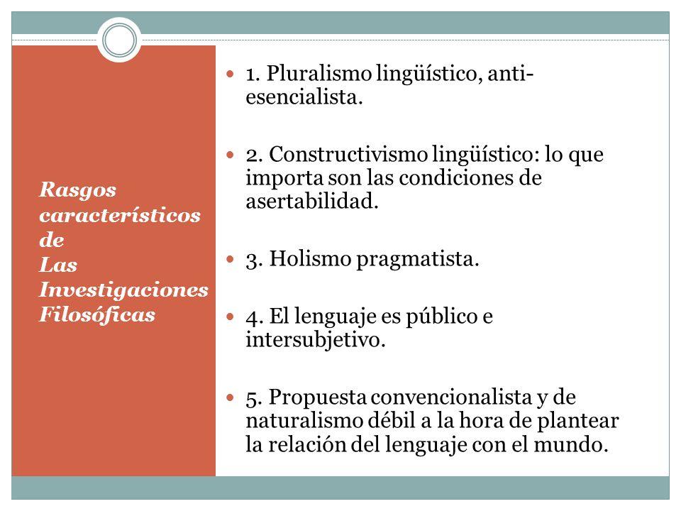 Rasgos característicos de Las Investigaciones Filosóficas 1. Pluralismo lingüístico, anti- esencialista. 2. Constructivismo lingüístico: lo que import