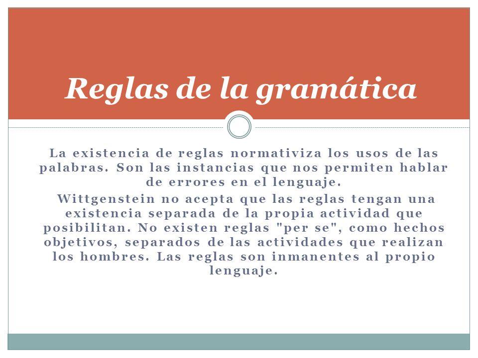 La existencia de reglas normativiza los usos de las palabras. Son las instancias que nos permiten hablar de errores en el lenguaje. Wittgenstein no ac