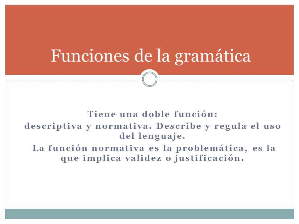 Tiene una doble función: descriptiva y normativa. Describe y regula el uso del lenguaje. La función normativa es la problemática, es la que implica va