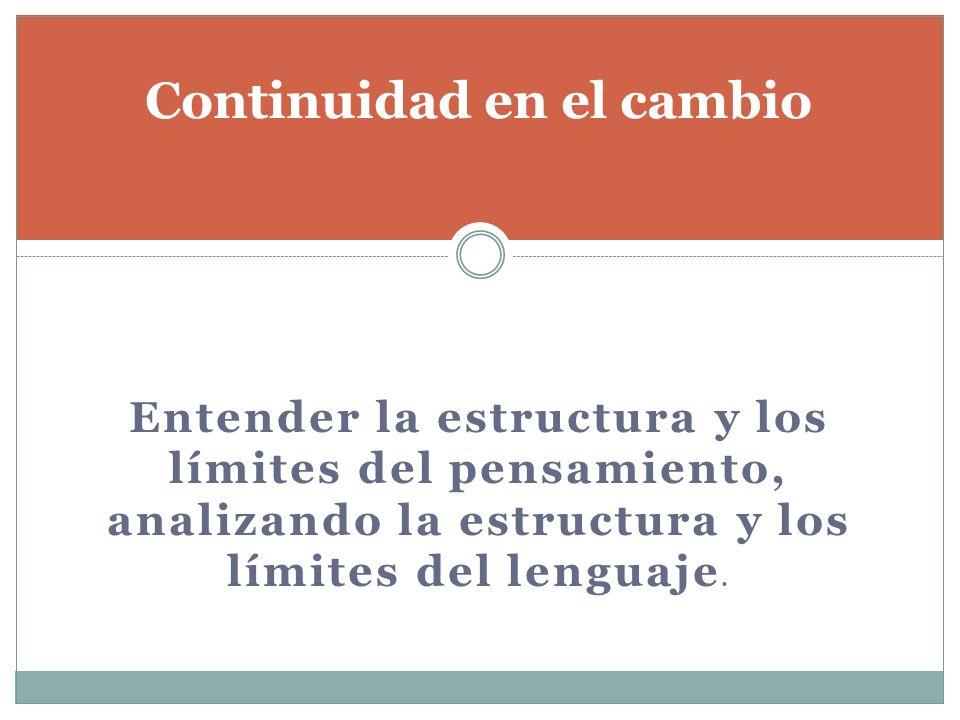 Entender la estructura y los límites del pensamiento, analizando la estructura y los límites del lenguaje. Continuidad en el cambio