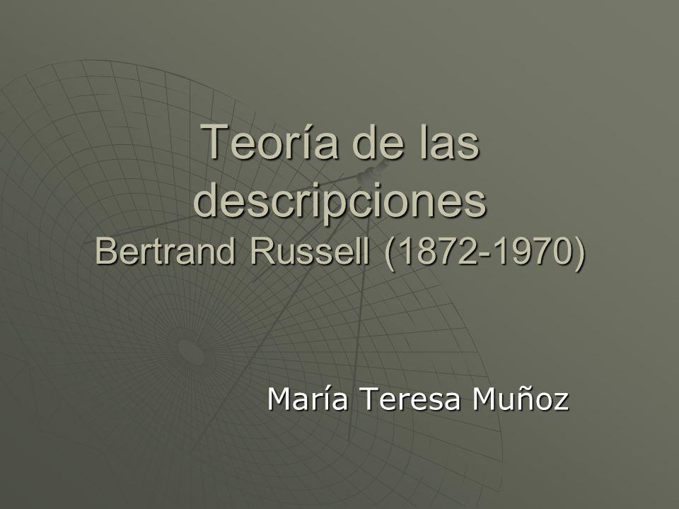 Teoría de las descripciones Bertrand Russell (1872-1970) María Teresa Muñoz