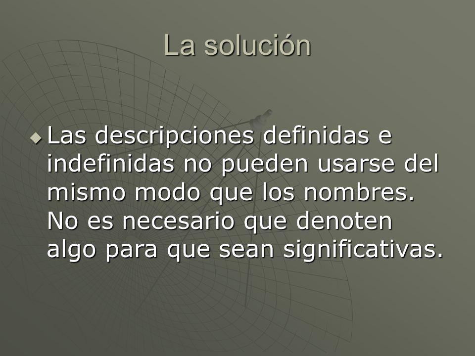 La solución Las descripciones definidas e indefinidas no pueden usarse del mismo modo que los nombres. No es necesario que denoten algo para que sean