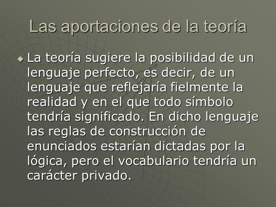 Las aportaciones de la teoría La teoría sugiere la posibilidad de un lenguaje perfecto, es decir, de un lenguaje que reflejaría fielmente la realidad