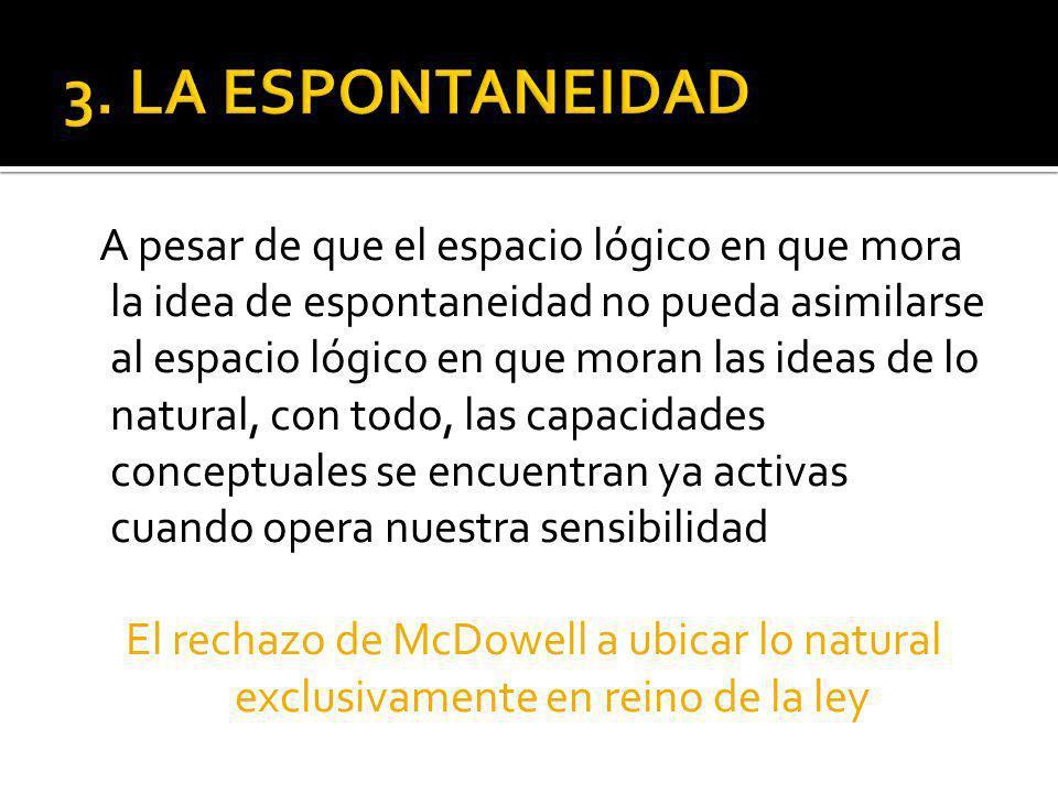 A pesar de que el espacio lógico en que mora la idea de espontaneidad no pueda asimilarse al espacio lógico en que moran las ideas de lo natural, con todo, las capacidades conceptuales se encuentran ya activas cuando opera nuestra sensibilidad El rechazo de McDowell a ubicar lo natural exclusivamente en reino de la ley