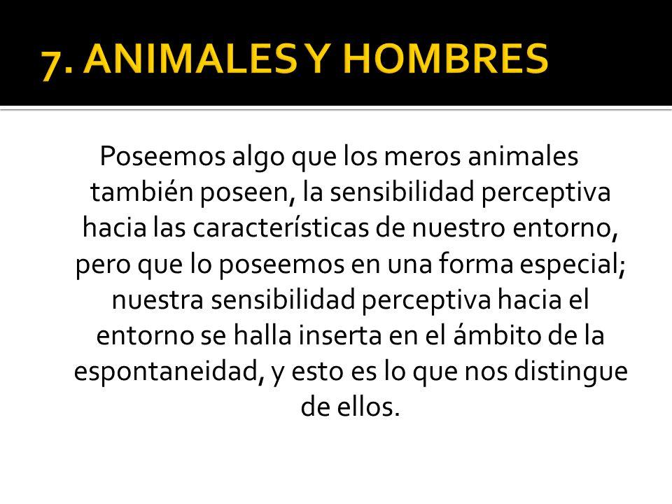 Poseemos algo que los meros animales también poseen, la sensibilidad perceptiva hacia las características de nuestro entorno, pero que lo poseemos en