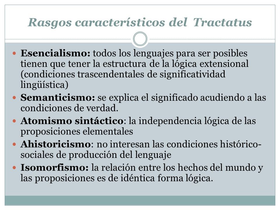 Rasgos característicos del Tractatus Esencialismo: todos los lenguajes para ser posibles tienen que tener la estructura de la lógica extensional (condiciones trascendentales de significatividad lingüística) Semanticismo: se explica el significado acudiendo a las condiciones de verdad.
