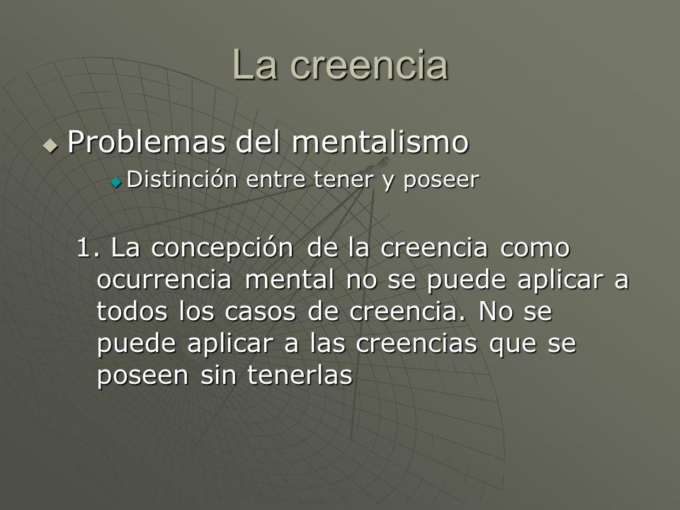 La creencia Problemas del mentalismo Problemas del mentalismo Distinción entre tener y poseer Distinción entre tener y poseer 1. La concepción de la c