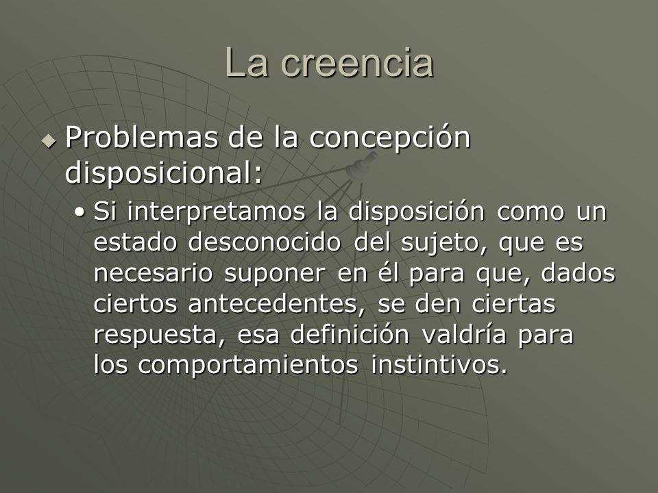 La creencia Problemas de la concepción disposicional: Problemas de la concepción disposicional: Si interpretamos la disposición como un estado descono