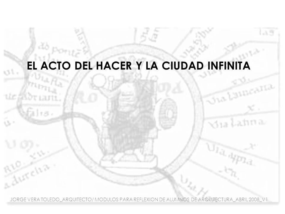 EL ACTO DEL HACER Y LA CIUDAD INFINITA JORGE VERA TOLEDO_ARQUITECTO/ MODULOS PARA REFLEXION DE ALUMNOS DE ARQUITECTURA_ABRIL 2008_V1