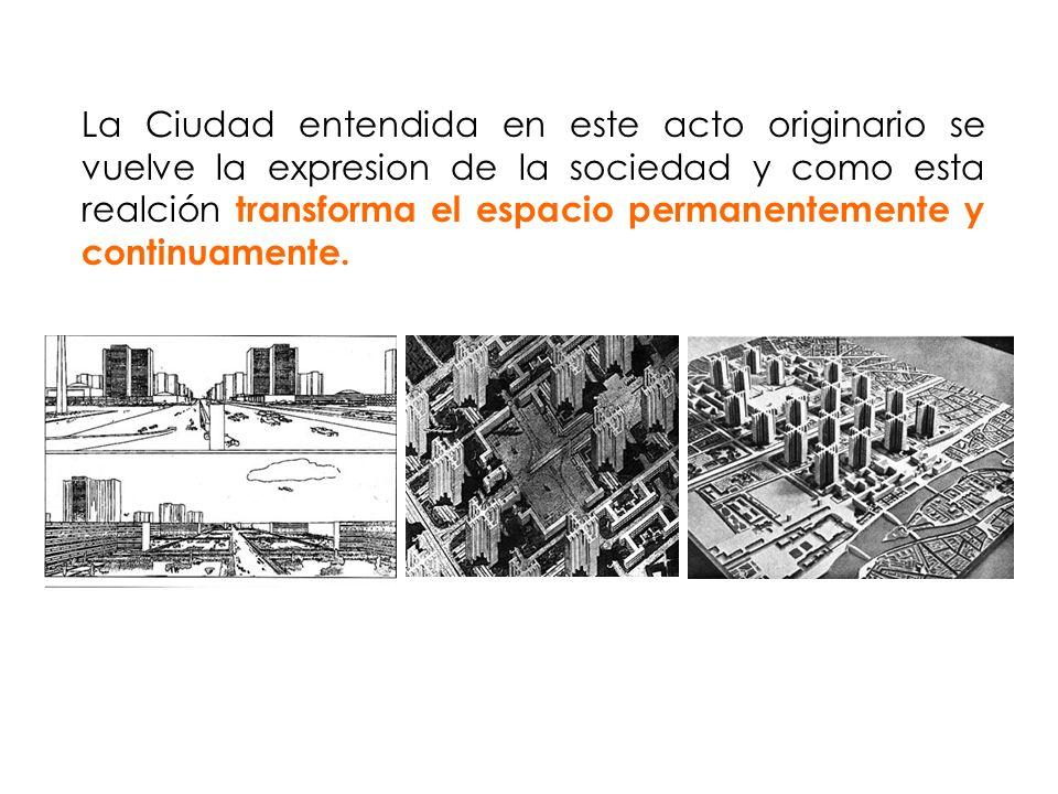 La Ciudad entendida en este acto originario se vuelve la expresion de la sociedad y como esta realción transforma el espacio permanentemente y continuamente.