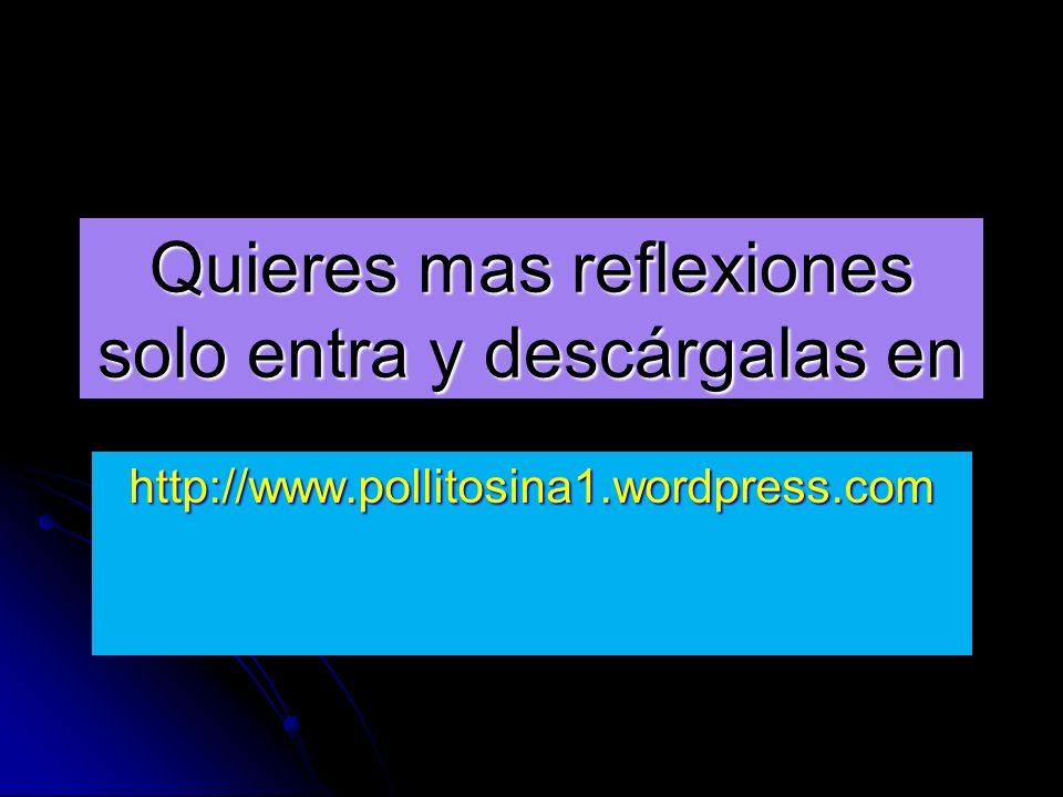 Quieres mas reflexiones solo entra y descárgalas en http://www.pollitosina1.wordpress.com