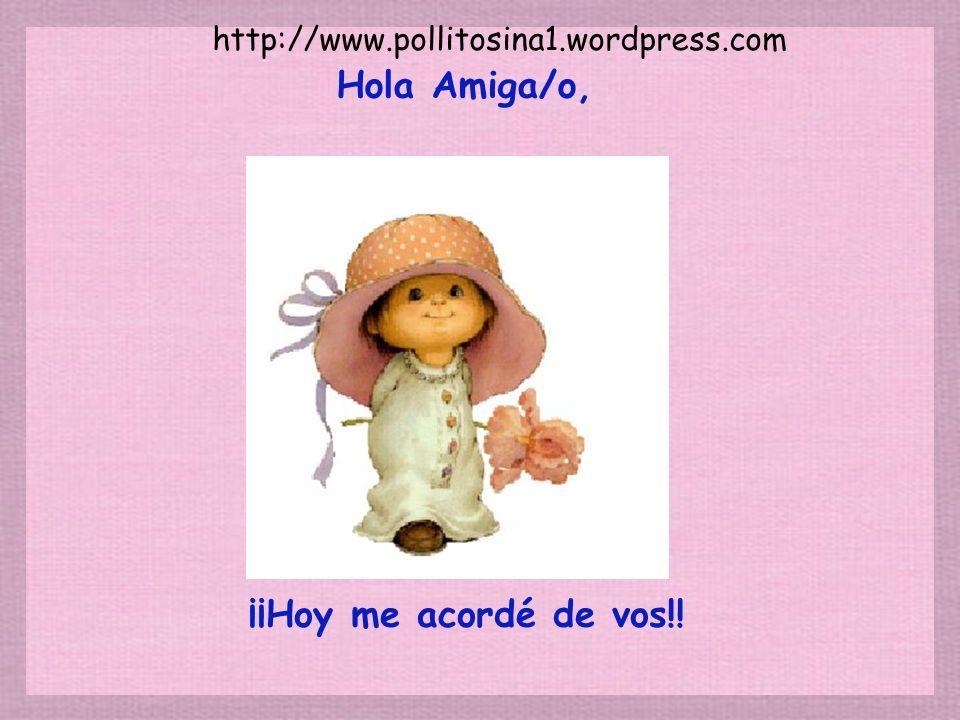 ¡¡Hoy me acordé de vos!! Hola Amiga/o, http://www.pollitosina1.wordpress.com