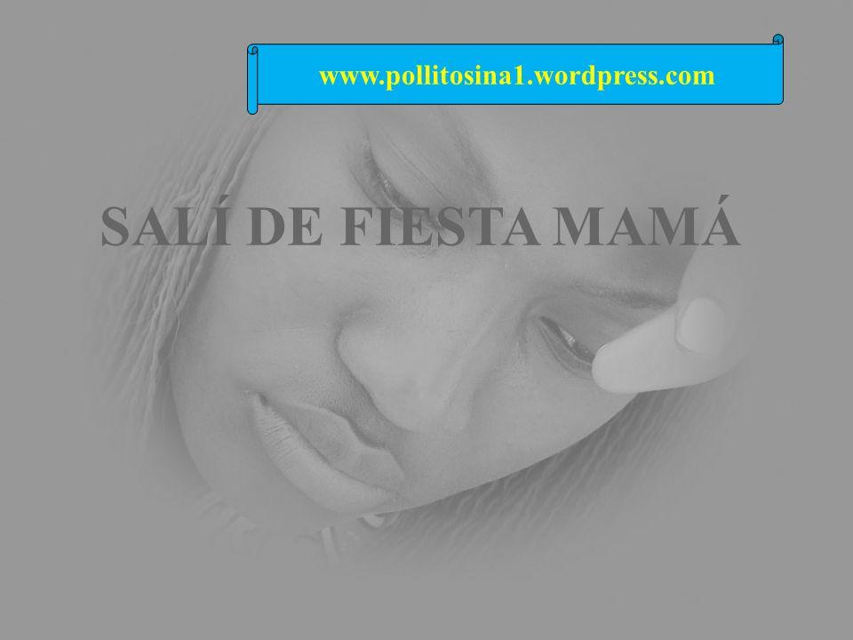 www.pollitosina1.wordpress.com SALÍ DE FIESTA MAMÁ