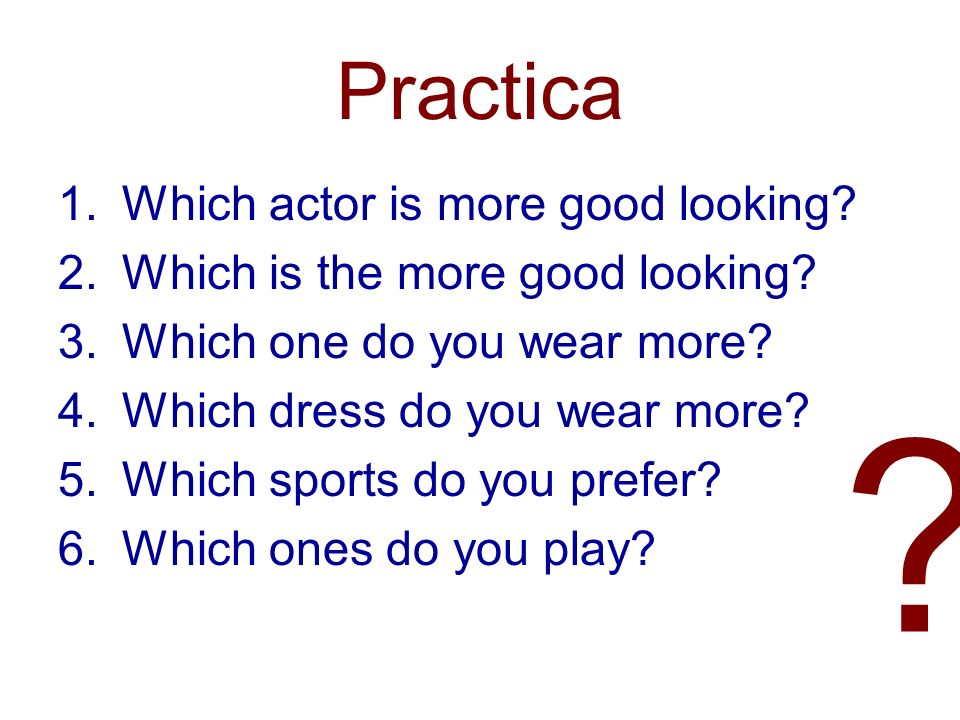 Practica 1.Which actor is more good looking? 2.Which is the more good looking? 3.Which one do you wear more? 4.Which dress do you wear more? 5.Which s