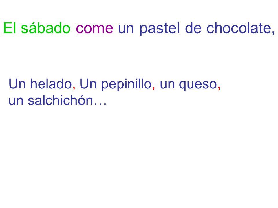 El sábado come un pastel de chocolate, Un helado, Un pepinillo, un queso, un salchichón…