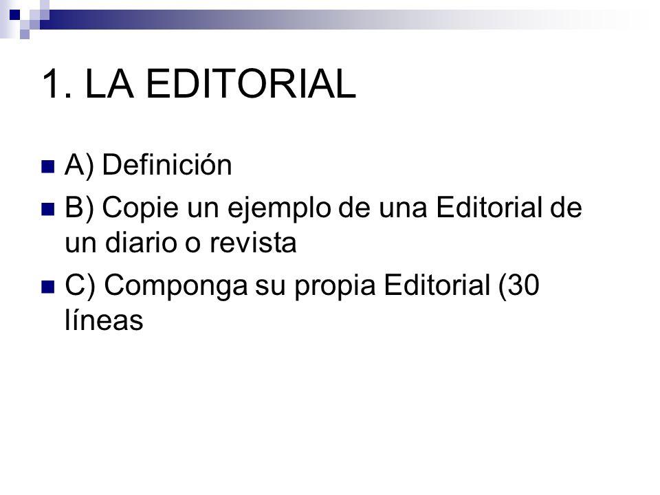 1. LA EDITORIAL A) Definición B) Copie un ejemplo de una Editorial de un diario o revista C) Componga su propia Editorial (30 líneas