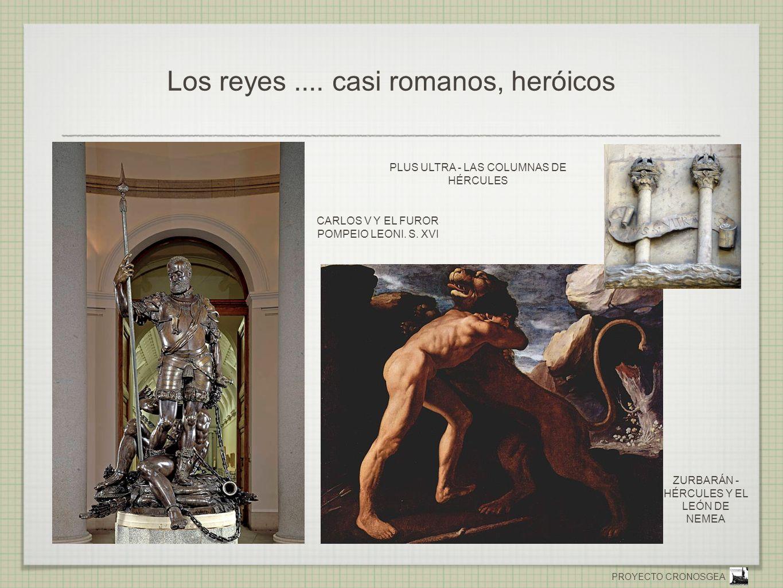 PROYECTO CRONOSGEA Los reyes.... casi romanos, heróicos CARLOS V Y EL FUROR POMPEIO LEONI. S. XVI PLUS ULTRA - LAS COLUMNAS DE HÉRCULES ZURBARÁN - HÉR