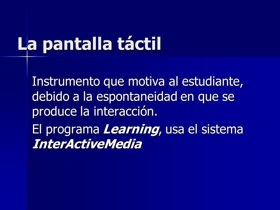 La pantalla táctil Instrumento que motiva al estudiante, debido a la espontaneidad en que se produce la interacción. El programa Learning, usa el sist