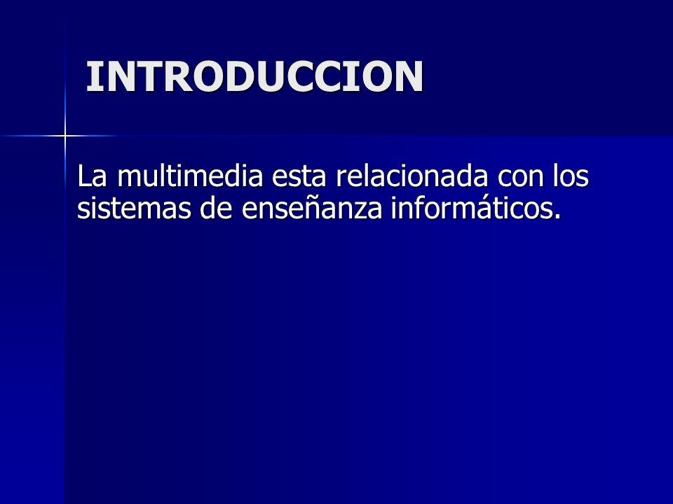 INTRODUCCION La multimedia esta relacionada con los sistemas de enseñanza informáticos.