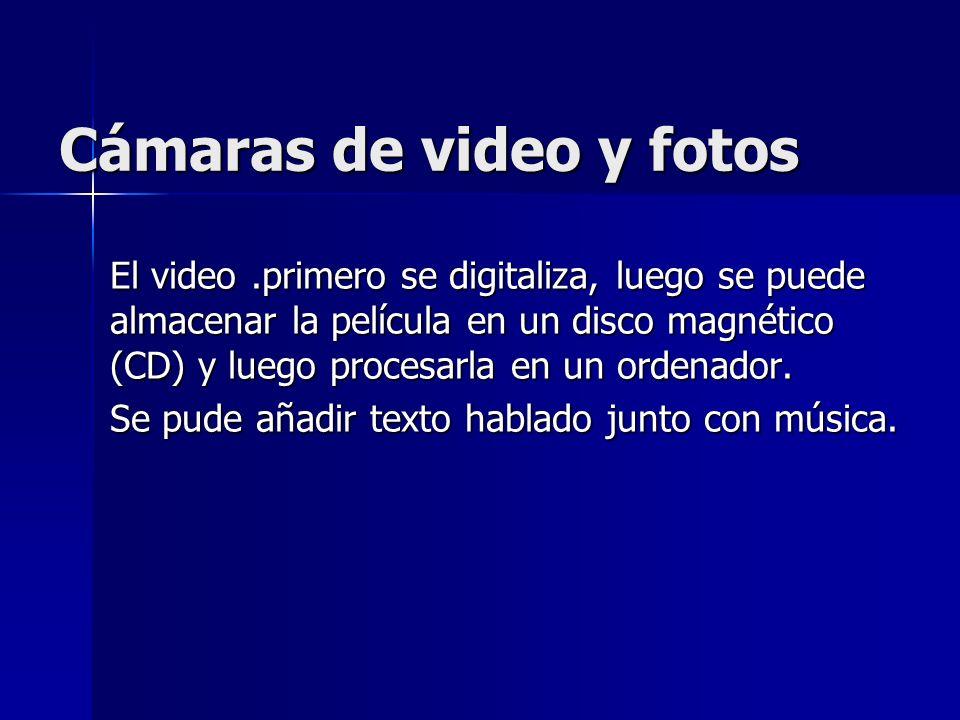 Cámaras de video y fotos El video.primero se digitaliza, luego se puede almacenar la película en un disco magnético (CD) y luego procesarla en un orde