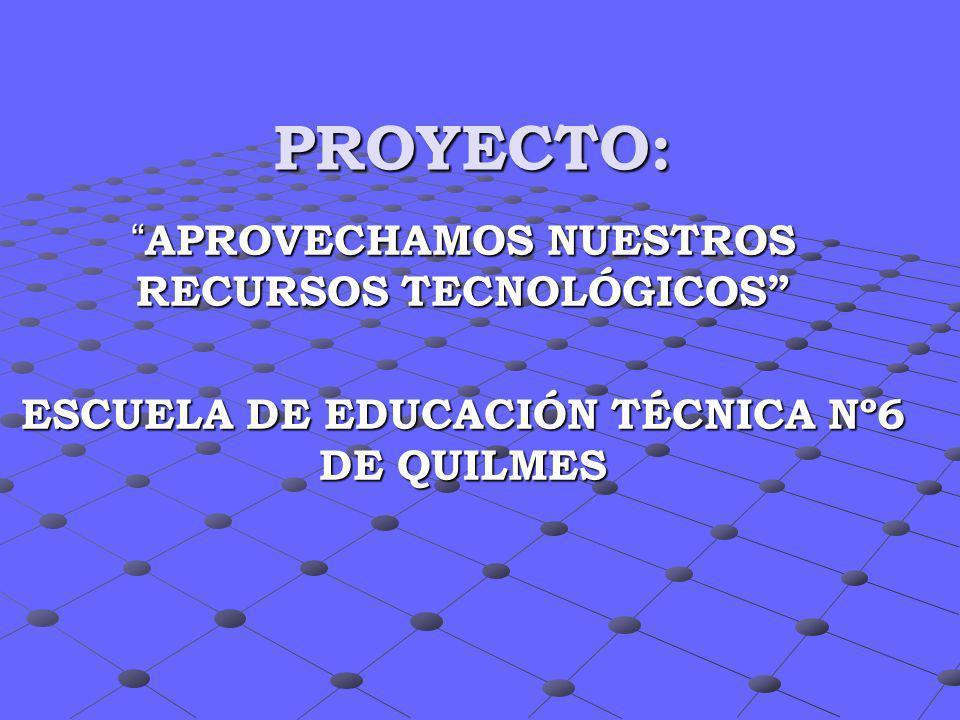 PROYECTO: APROVECHAMOS NUESTROS RECURSOS TECNOLÓGICOS APROVECHAMOS NUESTROS RECURSOS TECNOLÓGICOS ESCUELA DE EDUCACIÓN TÉCNICA Nº6 DE QUILMES