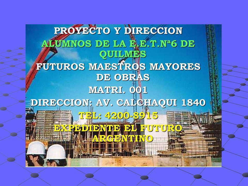 PROYECTO Y DIRECCION ALUMNOS DE LA E.E.T.Nª6 DE QUILMES FUTUROS MAESTROS MAYORES DE OBRAS MATRI. 001 DIRECCION: AV. CALCHAQUI 1840 TEL: 4200-8915 EXPE
