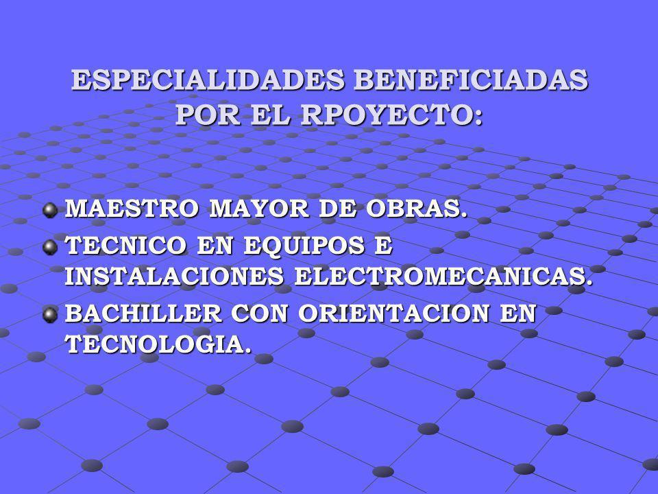 ESPECIALIDADES BENEFICIADAS POR EL RPOYECTO: MAESTRO MAYOR DE OBRAS. TECNICO EN EQUIPOS E INSTALACIONES ELECTROMECANICAS. BACHILLER CON ORIENTACION EN