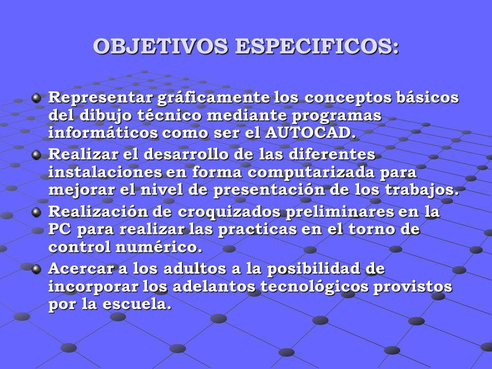 OBJETIVOS ESPECIFICOS: Representar gráficamente los conceptos básicos del dibujo técnico mediante programas informáticos como ser el AUTOCAD. Realizar